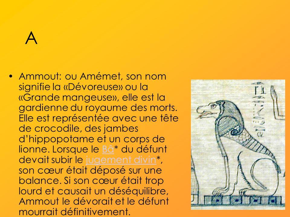 A Ammout: ou Amémet, son nom signifie la «Dévoreuse» ou la «Grande mangeuse», elle est la gardienne du royaume des morts.