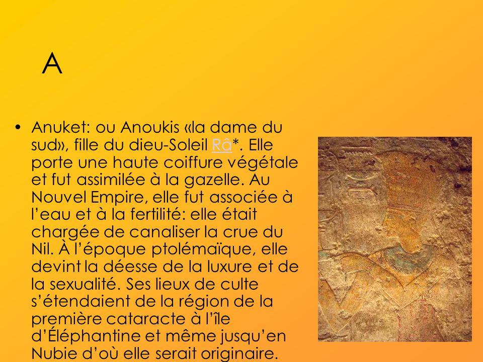 A Anuket: ou Anoukis «la dame du sud», fille du dieu-Soleil Râ*.