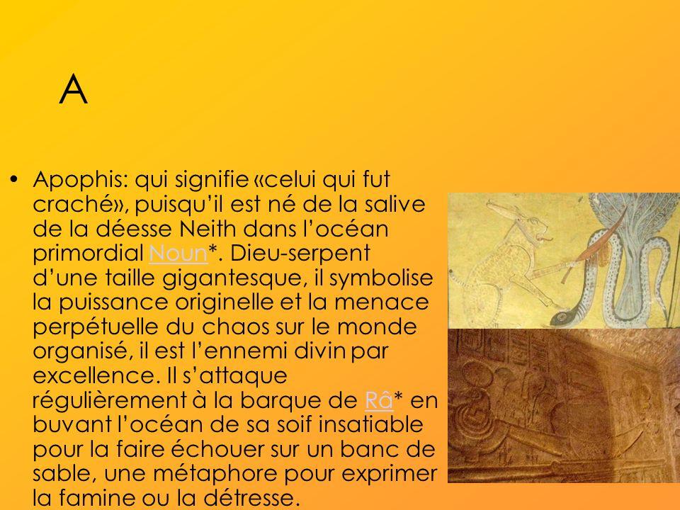 A Apophis: qui signifie «celui qui fut craché», puisquil est né de la salive de la déesse Neith dans locéan primordial Noun*.