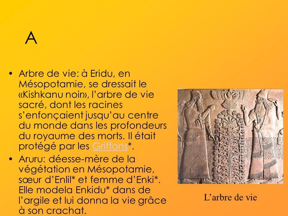 A Arbre de vie: à Eridu, en Mésopotamie, se dressait le «Kishkanu noir», larbre de vie sacré, dont les racines senfonçaient jusquau centre du monde dans les profondeurs du royaume des morts.