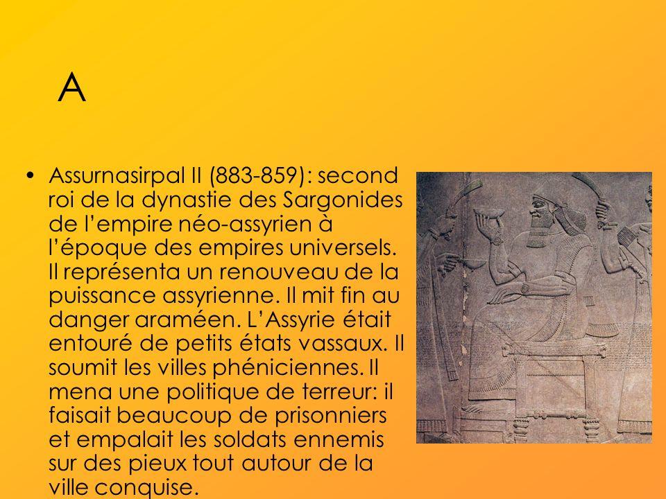 A Assurnasirpal II (883-859): second roi de la dynastie des Sargonides de lempire néo-assyrien à lépoque des empires universels.