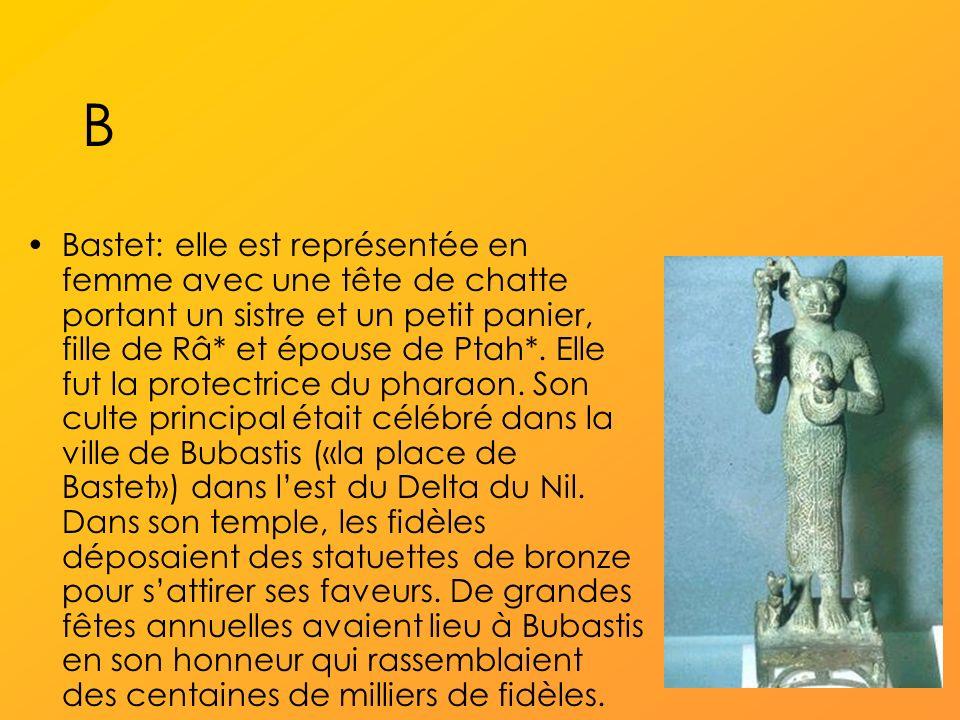 B Bastet: elle est représentée en femme avec une tête de chatte portant un sistre et un petit panier, fille de Râ* et épouse de Ptah*.