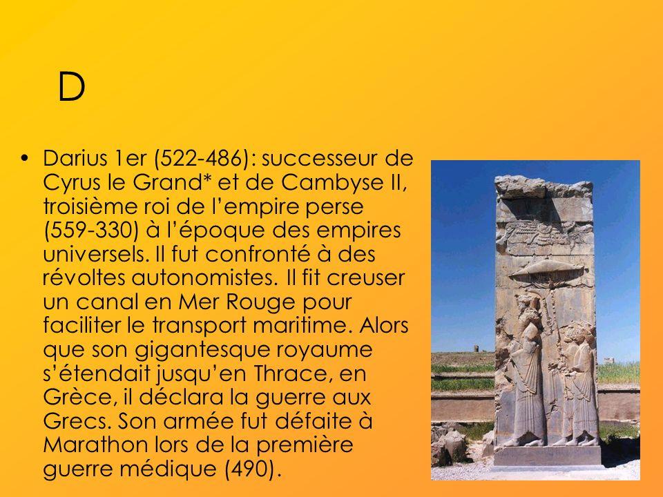 D Darius 1er (522-486): successeur de Cyrus le Grand* et de Cambyse II, troisième roi de lempire perse (559-330) à lépoque des empires universels.