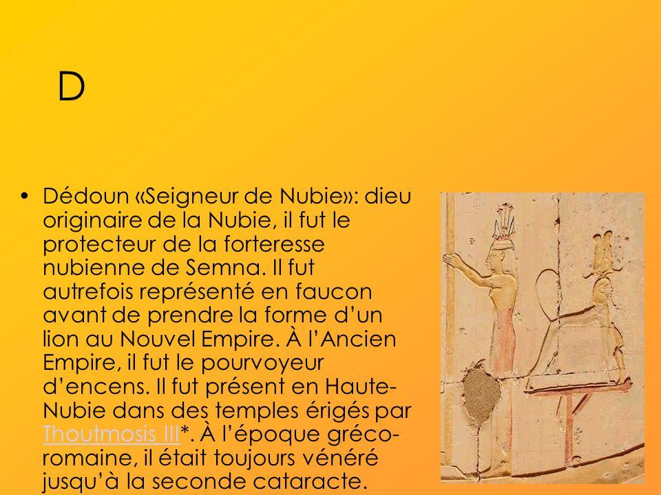 D Dédoun «Seigneur de Nubie»: dieu originaire de la Nubie, il fut le protecteur de la forteresse nubienne de Semna.