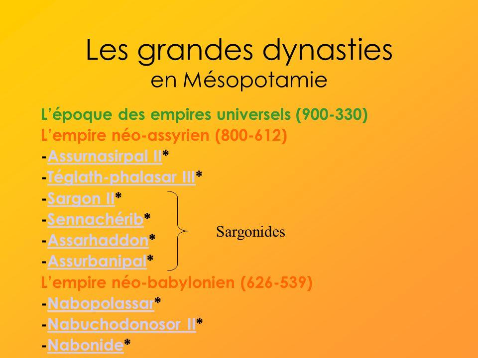 Les grandes dynasties en Mésopotamie Lépoque des empires universels (900-330) Lempire néo-assyrien (800-612) -Assurnasirpal II*Assurnasirpal II -Téglath-phalasar III*Téglath-phalasar III -Sargon II*Sargon II -Sennachérib*Sennachérib -Assarhaddon*Assarhaddon -Assurbanipal*Assurbanipal Lempire néo-babylonien (626-539) -Nabopolassar*Nabopolassar -Nabuchodonosor II*Nabuchodonosor II -Nabonide*Nabonide Sargonides