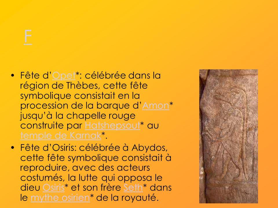 F Fête dOpet*: célébrée dans la région de Thèbes, cette fête symbolique consistait en la procession de la barque dAmon* jusquà la chapelle rouge construite par Hatshepsout* au temple de Karnak*.OpetAmonHatshepsout temple de Karnak Fête dOsiris: célébrée à Abydos, cette fête symbolique consistait à reproduire, avec des acteurs costumés, la lutte qui opposa le dieu Osiris* et son frère Seth* dans le mythe osirien* de la royauté.OsirisSethmythe osirien