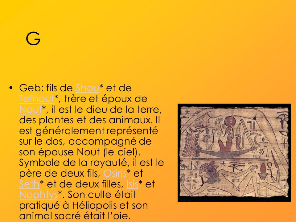 G Geb: fils de Shou* et de Tefnout*, frère et époux de Nout*, il est le dieu de la terre, des plantes et des animaux.