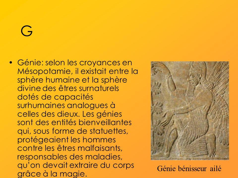 G Génie: selon les croyances en Mésopotamie, il existait entre la sphère humaine et la sphère divine des êtres surnaturels dotés de capacités surhumaines analogues à celles des dieux.