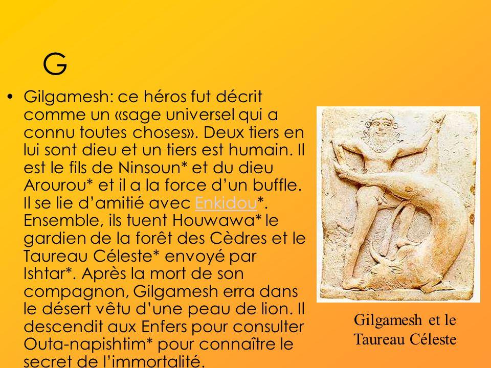 G Gilgamesh: ce héros fut décrit comme un «sage universel qui a connu toutes choses».