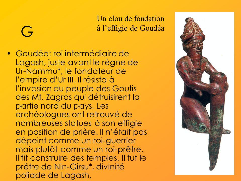 G Goudéa: roi intermédiaire de Lagash, juste avant le règne de Ur-Nammu*, le fondateur de lempire dUr III.