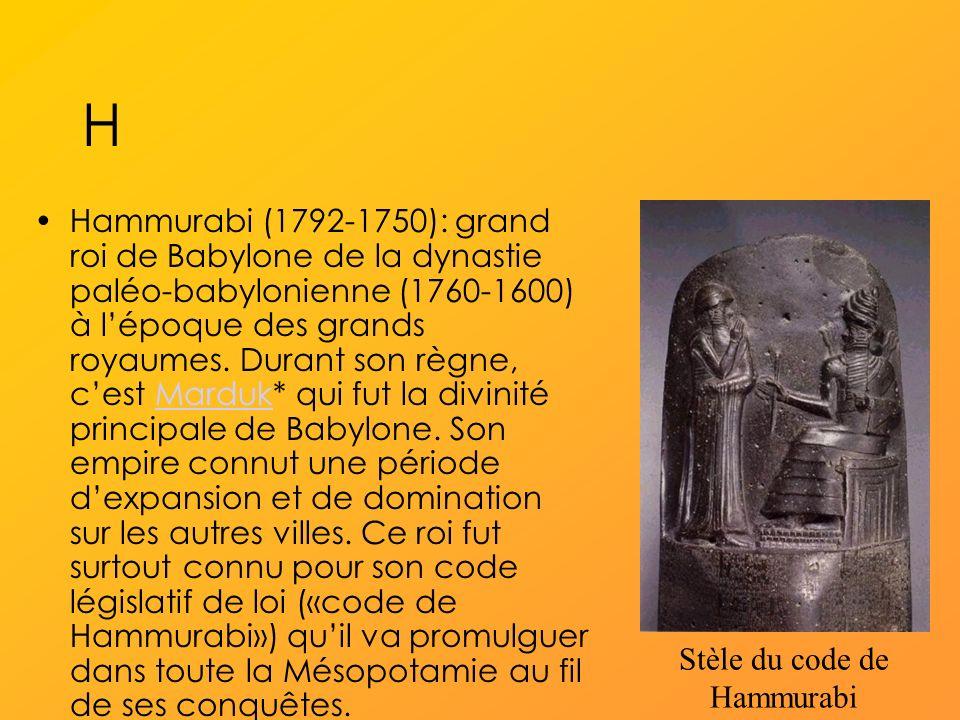 H Hammurabi (1792-1750): grand roi de Babylone de la dynastie paléo-babylonienne (1760-1600) à lépoque des grands royaumes.