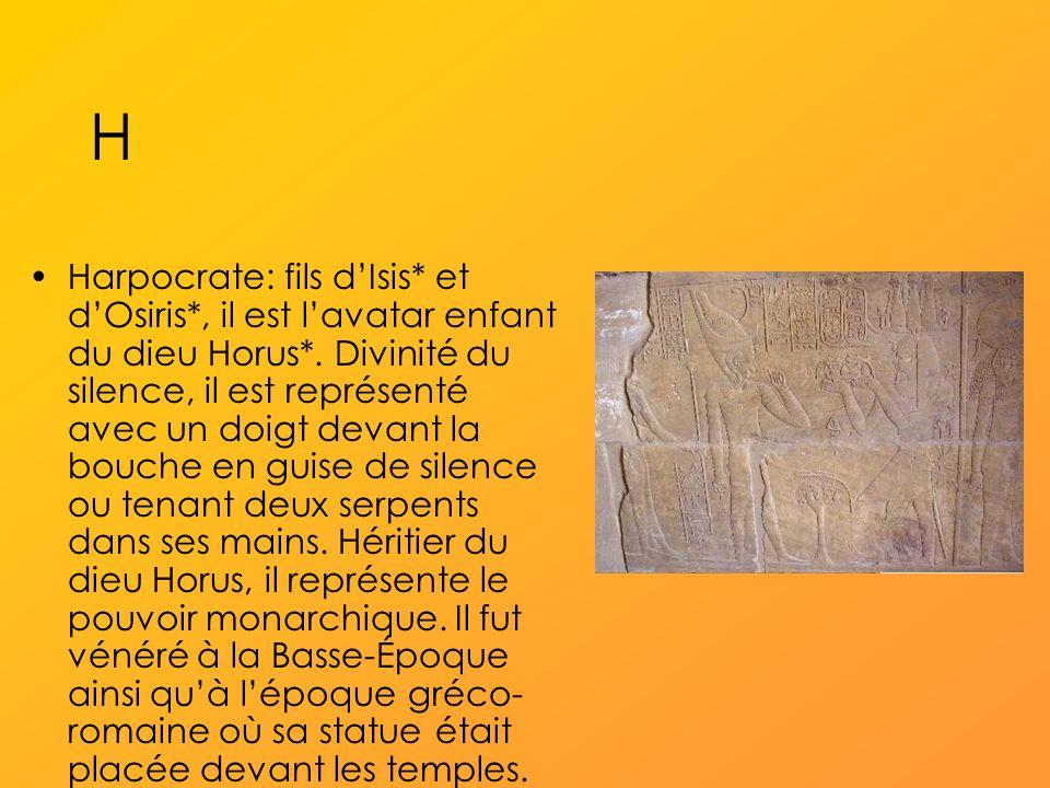 H Harpocrate: fils dIsis* et dOsiris*, il est lavatar enfant du dieu Horus*.