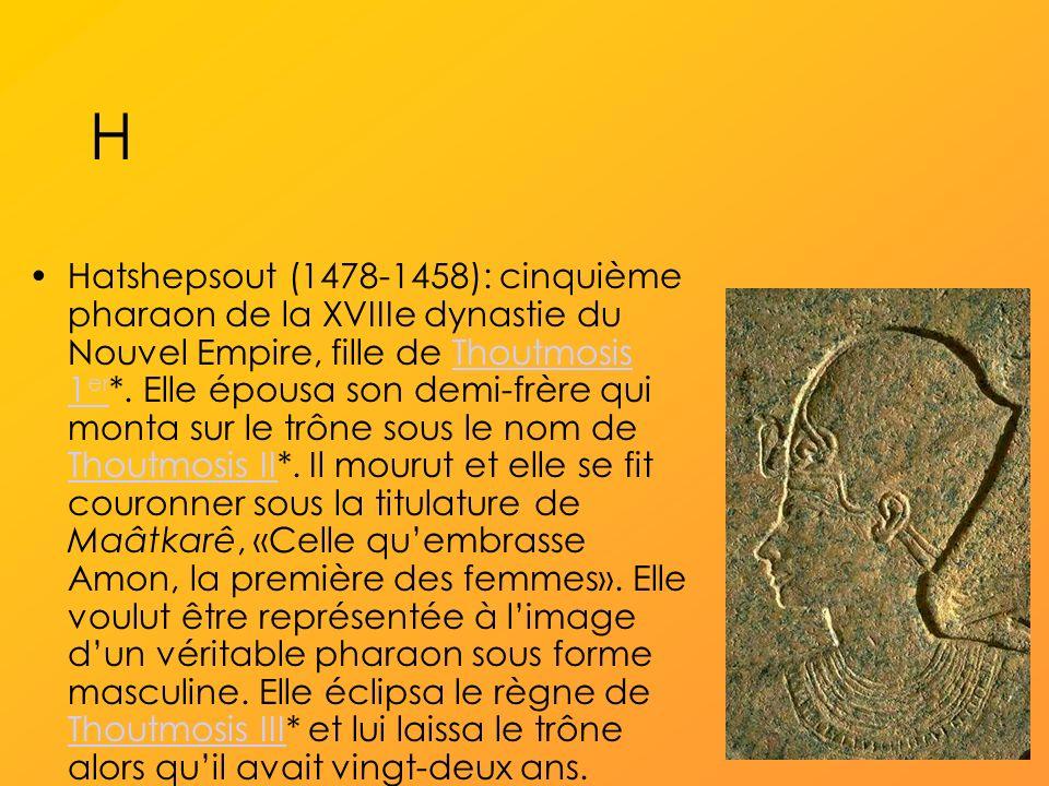 H Hatshepsout (1478-1458): cinquième pharaon de la XVIIIe dynastie du Nouvel Empire, fille de Thoutmosis 1 er *.