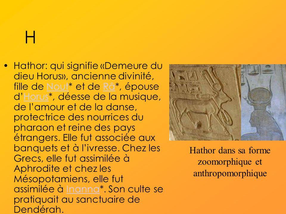 H Hathor: qui signifie «Demeure du dieu Horus», ancienne divinité, fille de Nout* et de Râ*, épouse dHorus*, déesse de la musique, de lamour et de la danse, protectrice des nourrices du pharaon et reine des pays étrangers.