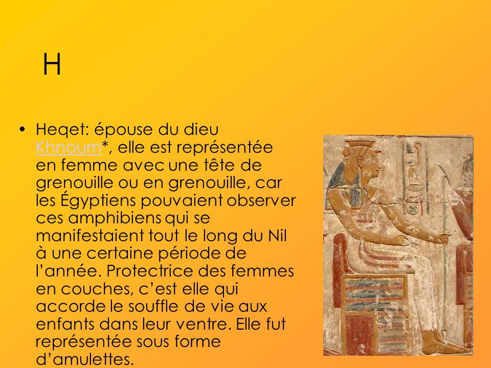 H Heqet: épouse du dieu Khnoum*, elle est représentée en femme avec une tête de grenouille ou en grenouille, car les Égyptiens pouvaient observer ces amphibiens qui se manifestaient tout le long du Nil à une certaine période de lannée.