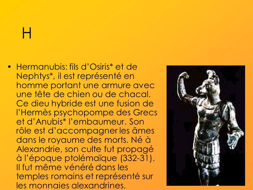 H Hermanubis: fils dOsiris* et de Nephtys*, il est représenté en homme portant une armure avec une tête de chien ou de chacal.