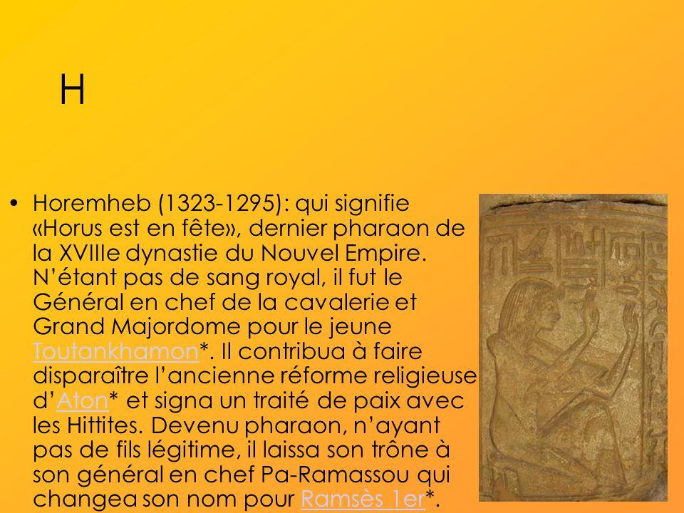 H Horemheb (1323-1295): qui signifie «Horus est en fête», dernier pharaon de la XVIIIe dynastie du Nouvel Empire.