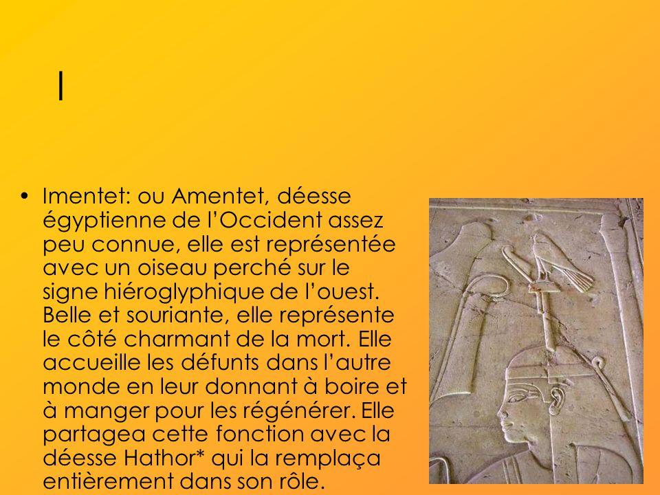 I Imentet: ou Amentet, déesse égyptienne de lOccident assez peu connue, elle est représentée avec un oiseau perché sur le signe hiéroglyphique de louest.