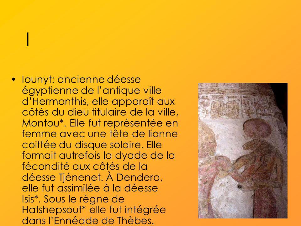 I Iounyt: ancienne déesse égyptienne de lantique ville dHermonthis, elle apparaît aux côtés du dieu titulaire de la ville, Montou*.