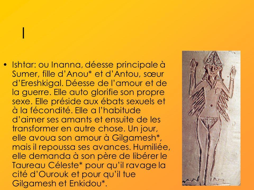 I Ishtar: ou Inanna, déesse principale à Sumer, fille dAnou* et dAntou, sœur dEreshkigal.