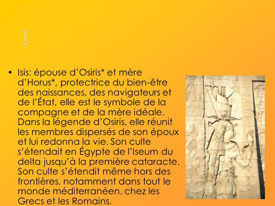 I Isis: épouse dOsiris* et mère dHorus*, protectrice du bien-être des naissances, des navigateurs et de lÉtat, elle est le symbole de la compagne et de la mère idéale.