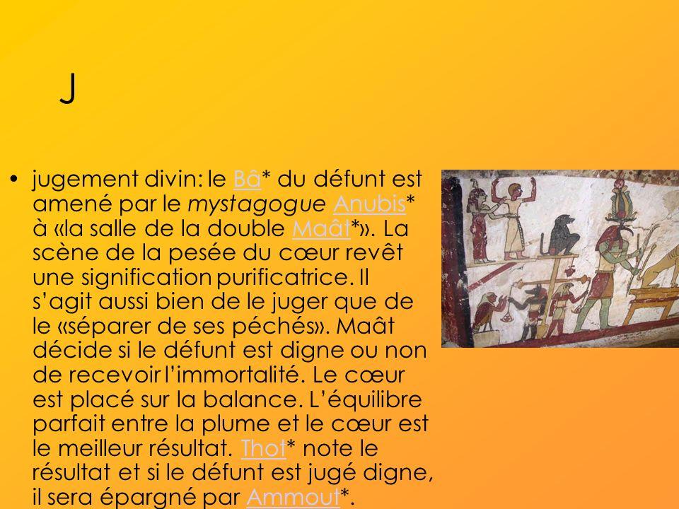 J jugement divin: le Bâ* du défunt est amené par le mystagogue Anubis* à «la salle de la double Maât*».