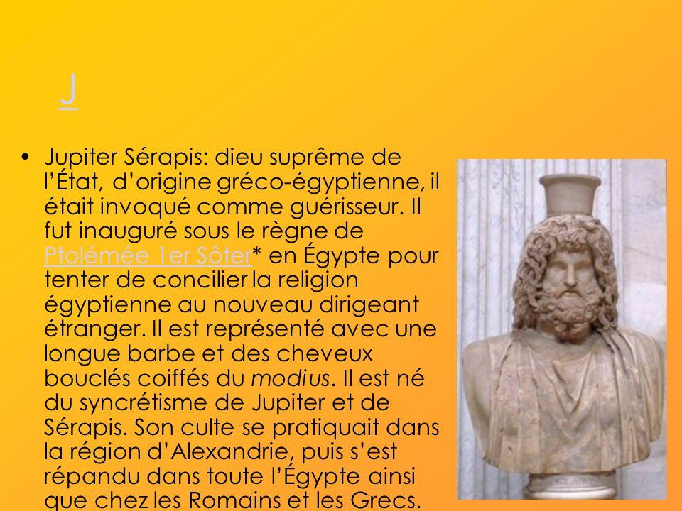 J Jupiter Sérapis: dieu suprême de lÉtat, dorigine gréco-égyptienne, il était invoqué comme guérisseur.
