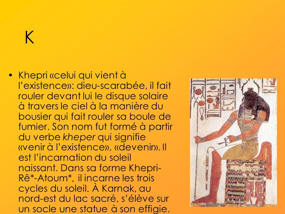 K Khepri «celui qui vient à lexistence»: dieu-scarabée, il fait rouler devant lui le disque solaire à travers le ciel à la manière du bousier qui fait rouler sa boule de fumier.