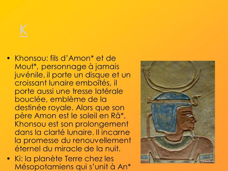 K Khonsou: fils dAmon* et de Mout*, personnage à jamais juvénile, il porte un disque et un croissant lunaire emboîtés, il porte aussi une tresse latérale bouclée, emblème de la destinée royale.