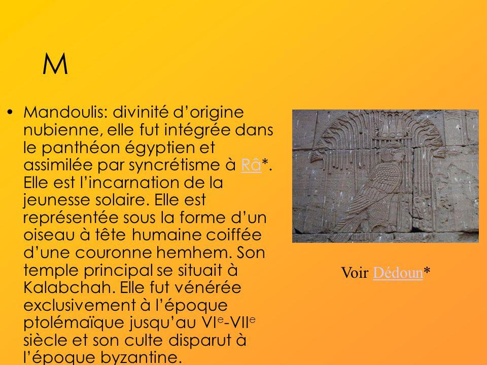 M Mandoulis: divinité dorigine nubienne, elle fut intégrée dans le panthéon égyptien et assimilée par syncrétisme à Râ*.