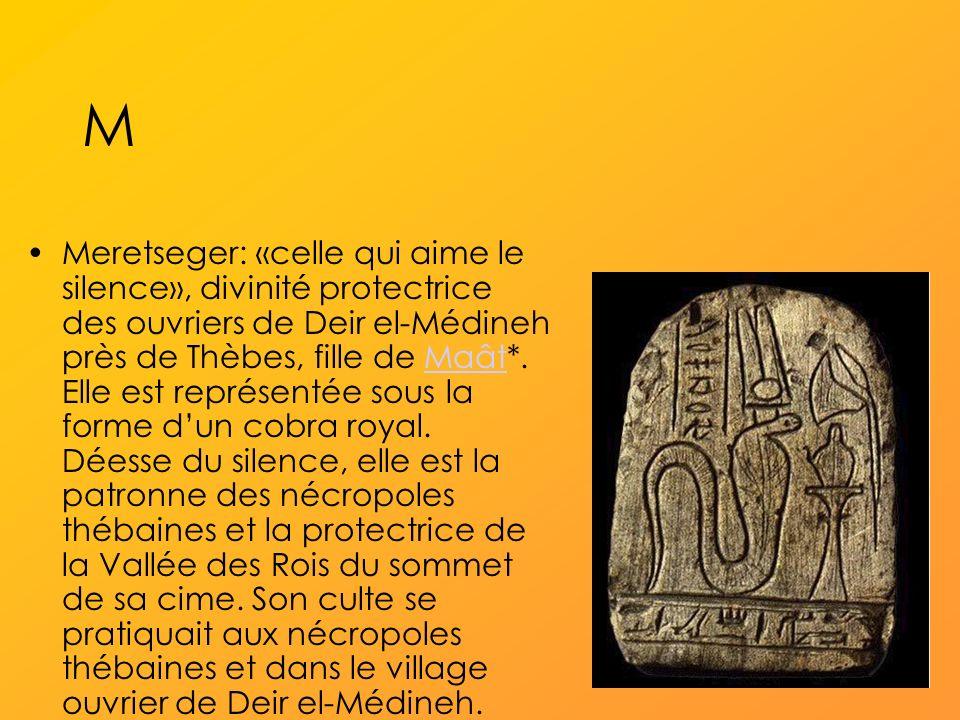 M Meretseger: «celle qui aime le silence», divinité protectrice des ouvriers de Deir el-Médineh près de Thèbes, fille de Maât*.