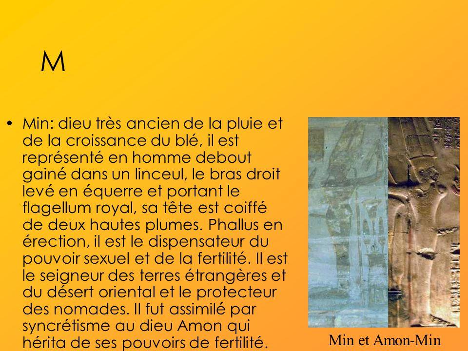 M Min: dieu très ancien de la pluie et de la croissance du blé, il est représenté en homme debout gainé dans un linceul, le bras droit levé en équerre et portant le flagellum royal, sa tête est coiffé de deux hautes plumes.