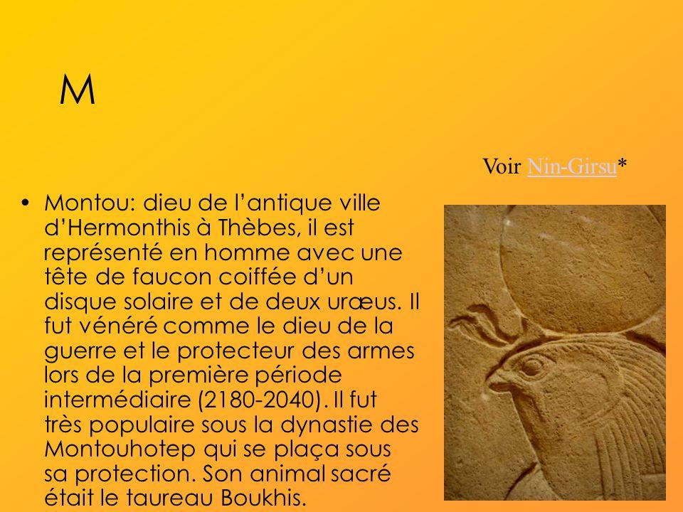 M Montou: dieu de lantique ville dHermonthis à Thèbes, il est représenté en homme avec une tête de faucon coiffée dun disque solaire et de deux uræus.