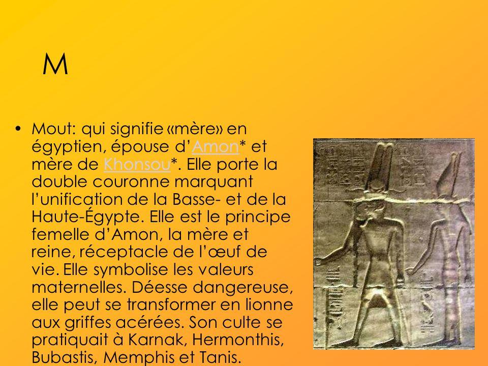 M Mout: qui signifie «mère» en égyptien, épouse dAmon* et mère de Khonsou*.