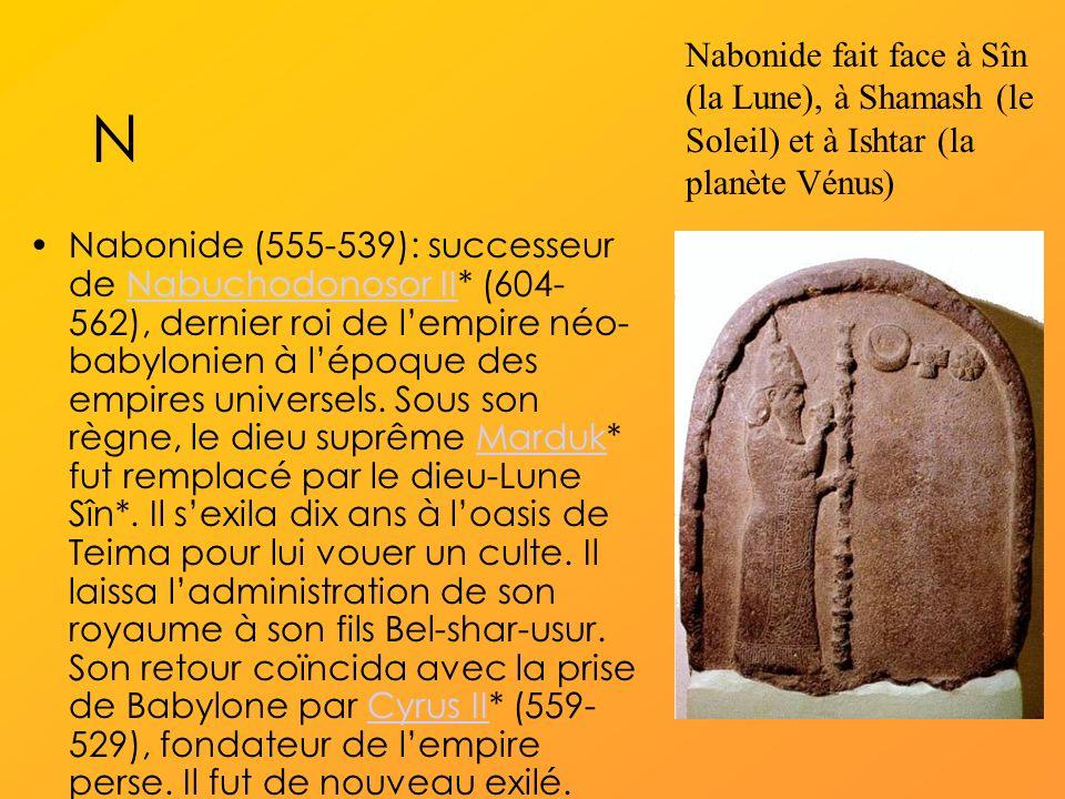 N Nabonide (555-539): successeur de Nabuchodonosor II* (604- 562), dernier roi de lempire néo- babylonien à lépoque des empires universels.
