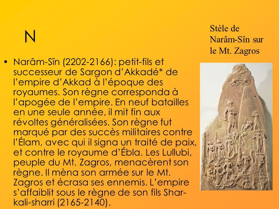 N Narâm-Sîn (2202-2166): petit-fils et successeur de Sargon dAkkadé* de lempire dAkkad à lépoque des royaumes.