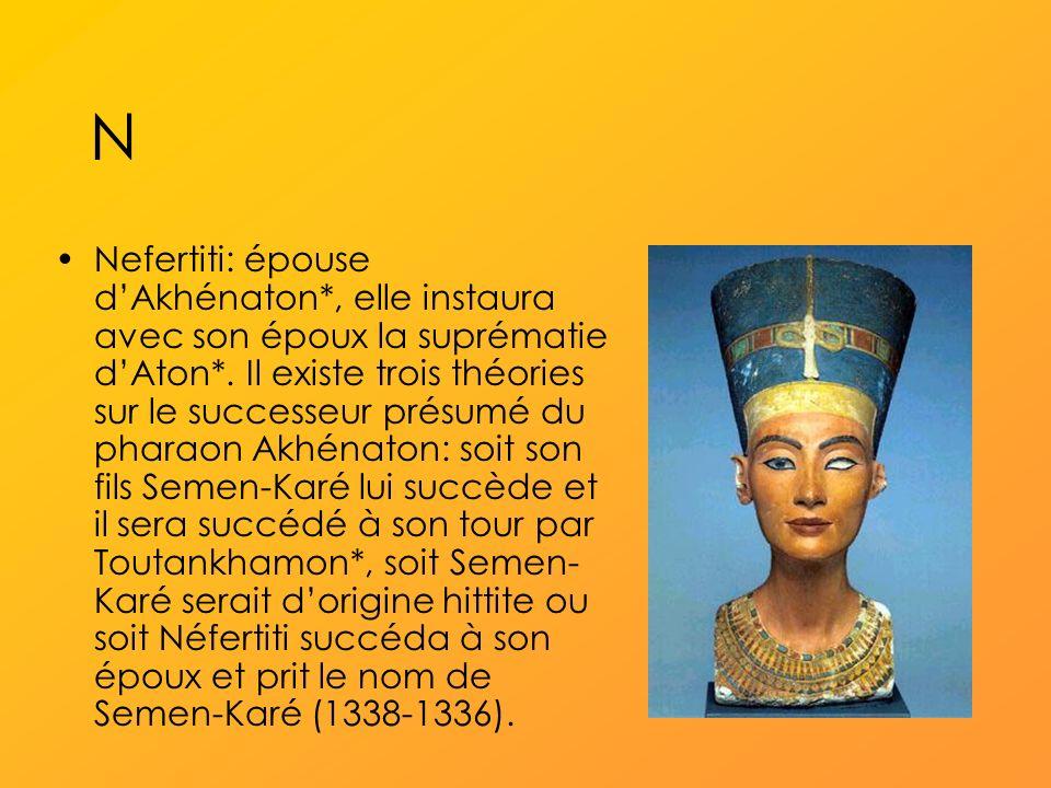 N Nefertiti: épouse dAkhénaton*, elle instaura avec son époux la suprématie dAton*.