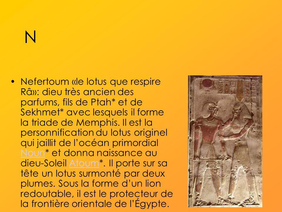 N Nefertoum «le lotus que respire Râ»: dieu très ancien des parfums, fils de Ptah* et de Sekhmet* avec lesquels il forme la triade de Memphis.