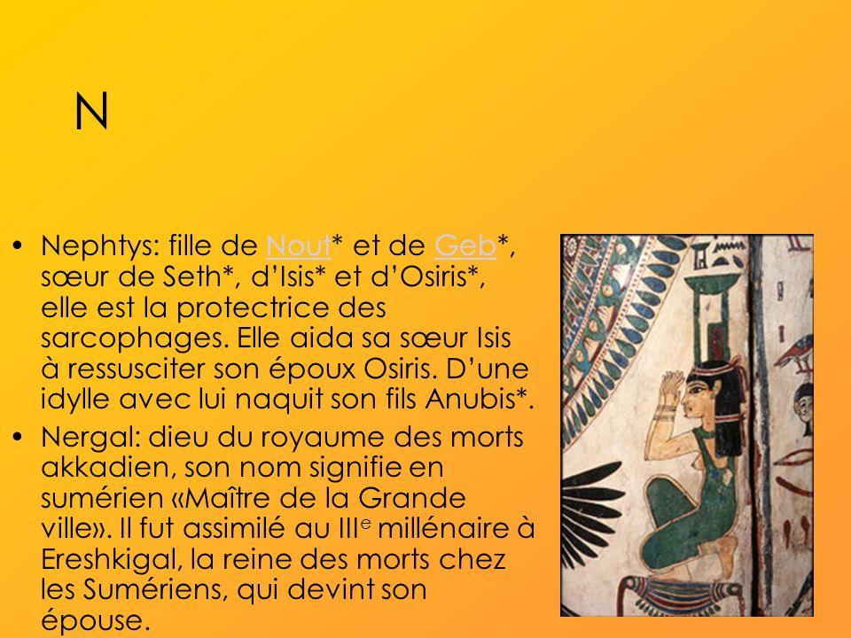 N Nephtys: fille de Nout* et de Geb*, sœur de Seth*, dIsis* et dOsiris*, elle est la protectrice des sarcophages.
