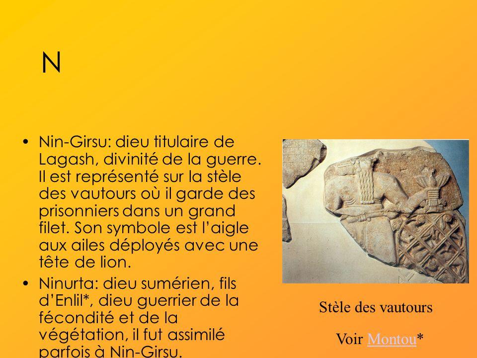 N Nin-Girsu: dieu titulaire de Lagash, divinité de la guerre.
