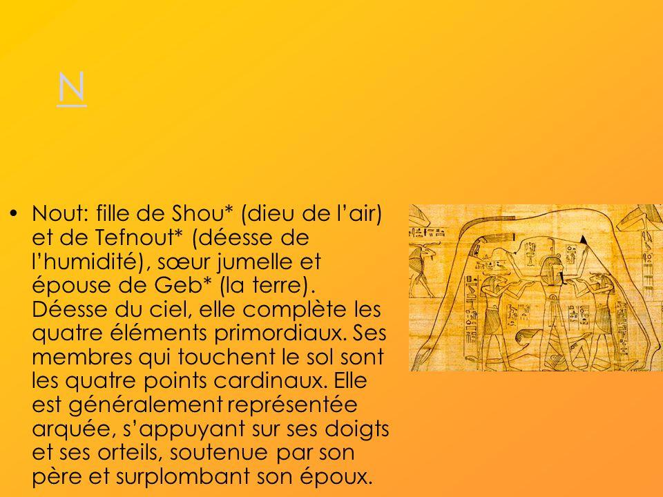 N Nout: fille de Shou* (dieu de lair) et de Tefnout* (déesse de lhumidité), sœur jumelle et épouse de Geb* (la terre).