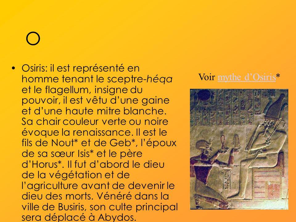 O Osiris: il est représenté en homme tenant le sceptre-héqa et le flagellum, insigne du pouvoir, il est vêtu dune gaine et dune haute mitre blanche.