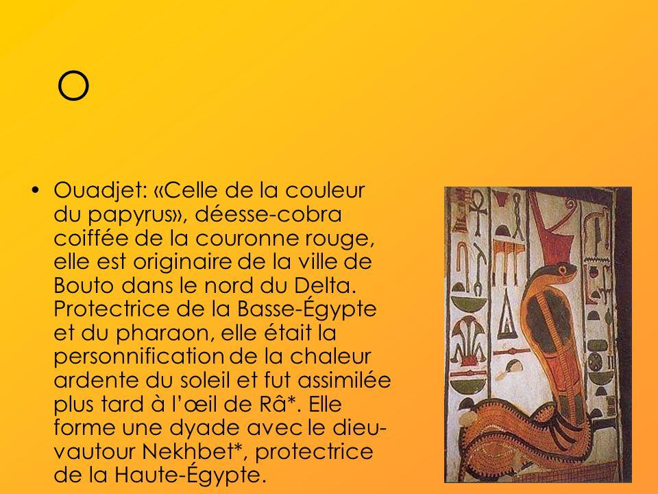 O Ouadjet: «Celle de la couleur du papyrus», déesse-cobra coiffée de la couronne rouge, elle est originaire de la ville de Bouto dans le nord du Delta.