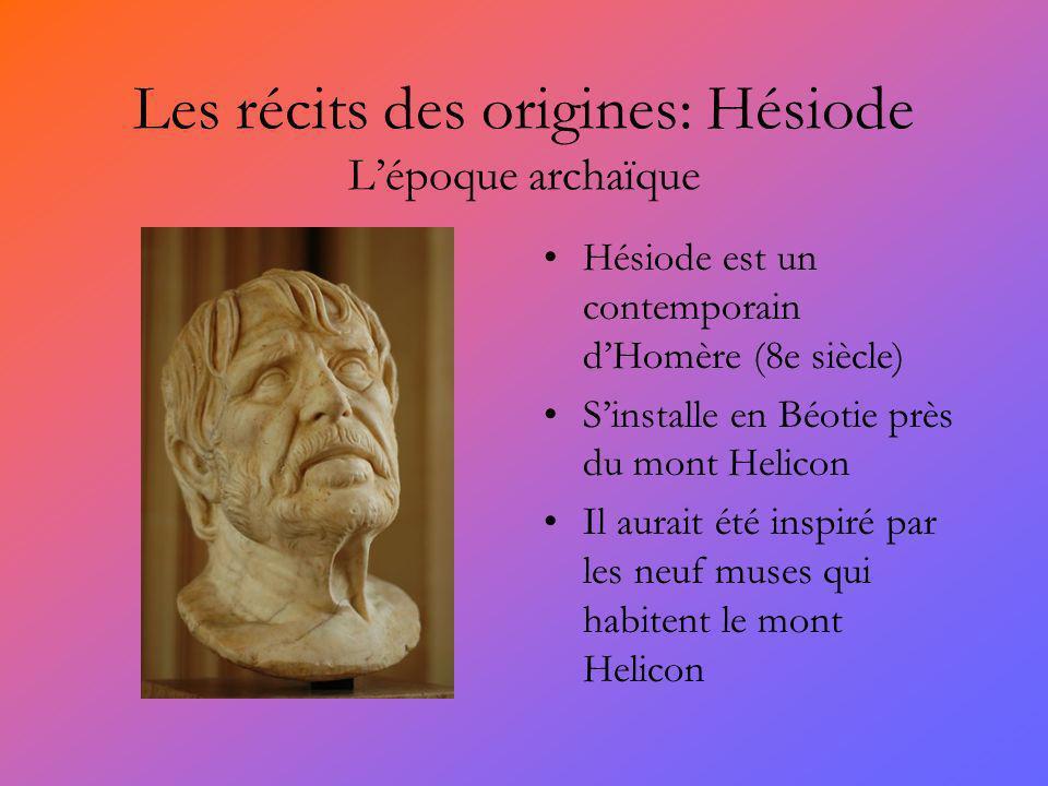 Les récits des origines: Hésiode Lépoque archaïque Hésiode est un contemporain dHomère (8e siècle) Sinstalle en Béotie près du mont Helicon Il aurait été inspiré par les neuf muses qui habitent le mont Helicon