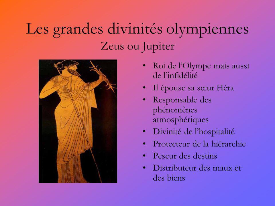 Les grandes divinités olympiennes Zeus ou Jupiter Roi de lOlympe mais aussi de linfidélité Il épouse sa sœur Héra Responsable des phénomènes atmosphériques Divinité de lhospitalité Protecteur de la hiérarchie Peseur des destins Distributeur des maux et des biens