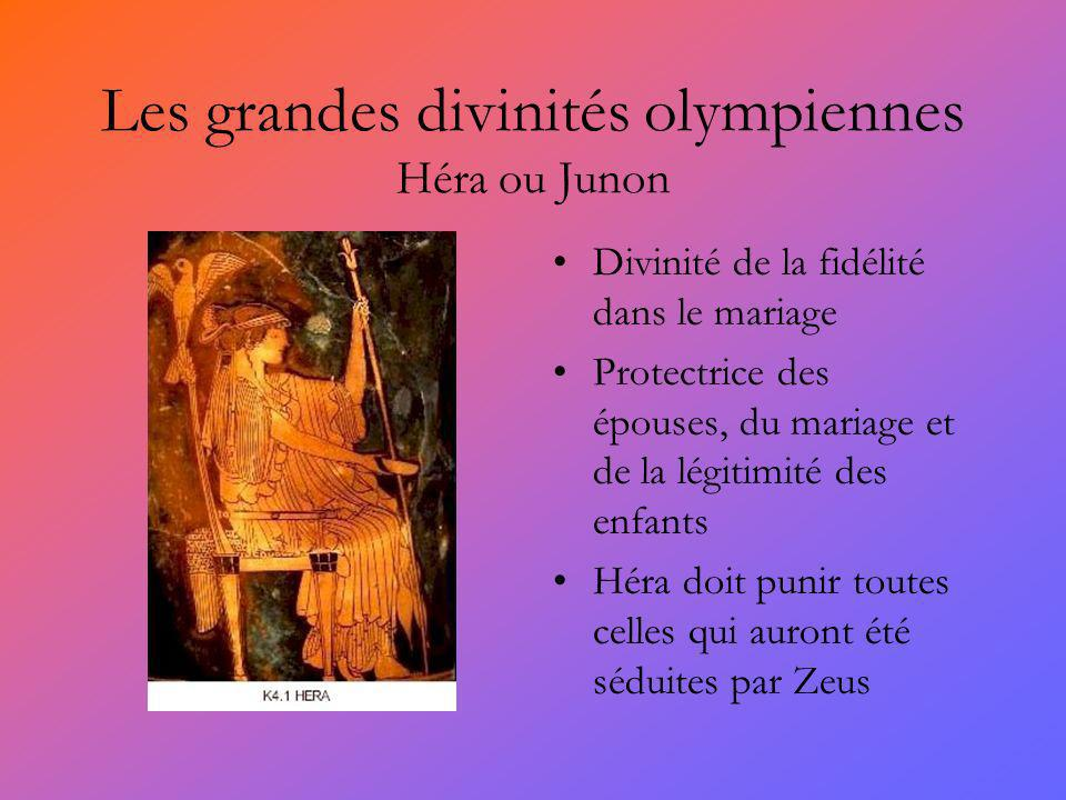 Les grandes divinités olympiennes Héra ou Junon Divinité de la fidélité dans le mariage Protectrice des épouses, du mariage et de la légitimité des enfants Héra doit punir toutes celles qui auront été séduites par Zeus