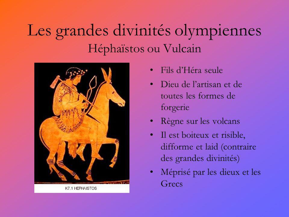 Les grandes divinités olympiennes Héphaïstos ou Vulcain Fils dHéra seule Dieu de lartisan et de toutes les formes de forgerie Règne sur les volcans Il est boiteux et risible, difforme et laid (contraire des grandes divinités) Méprisé par les dieux et les Grecs