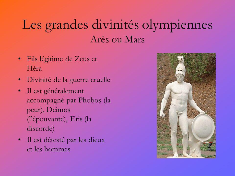 Les grandes divinités olympiennes Arès ou Mars Fils légitime de Zeus et Héra Divinité de la guerre cruelle Il est généralement accompagné par Phobos (la peur), Deimos (lépouvante), Eris (la discorde) Il est détesté par les dieux et les hommes