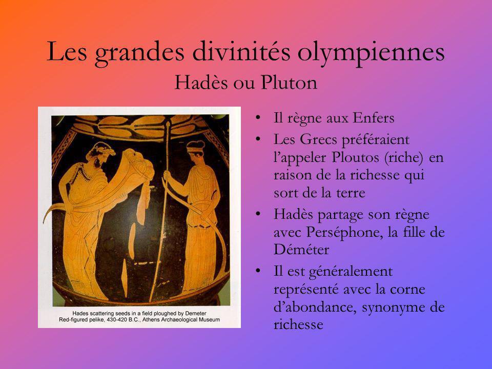 Les grandes divinités olympiennes Hadès ou Pluton Il règne aux Enfers Les Grecs préféraient lappeler Ploutos (riche) en raison de la richesse qui sort de la terre Hadès partage son règne avec Perséphone, la fille de Déméter Il est généralement représenté avec la corne dabondance, synonyme de richesse