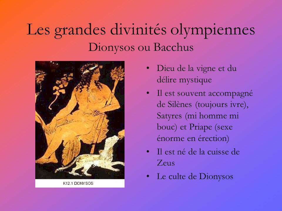 Les grandes divinités olympiennes Dionysos ou Bacchus Dieu de la vigne et du délire mystique Il est souvent accompagné de Silènes (toujours ivre), Satyres (mi homme mi bouc) et Priape (sexe énorme en érection) Il est né de la cuisse de Zeus Le culte de Dionysos